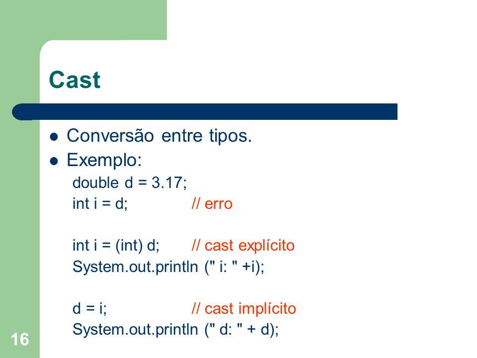 16 Cast Conversão entre tipos. Exemplo: double d = 3.17; int i = d; // erro int i = (int) d; // cast explícito System.out.println (