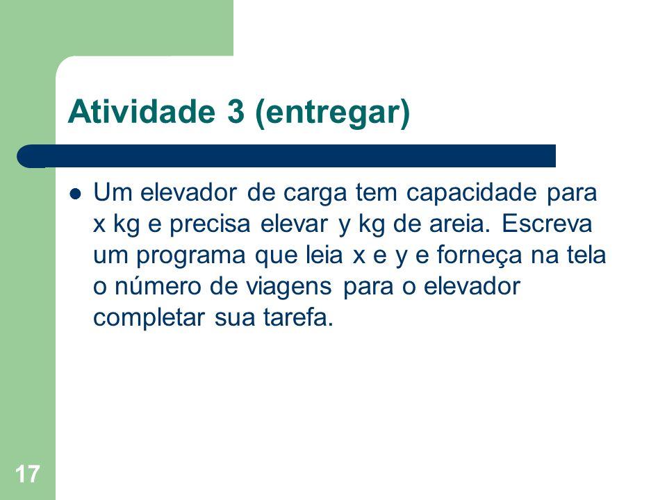 17 Atividade 3 (entregar) Um elevador de carga tem capacidade para x kg e precisa elevar y kg de areia. Escreva um programa que leia x e y e forneça n