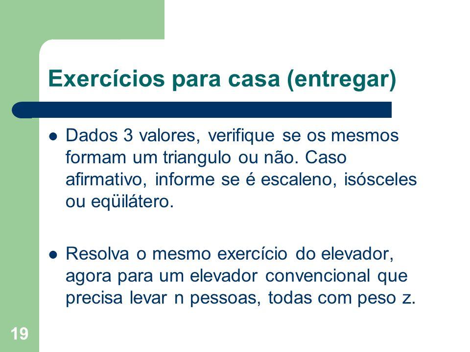 19 Exercícios para casa (entregar) Dados 3 valores, verifique se os mesmos formam um triangulo ou não. Caso afirmativo, informe se é escaleno, isóscel