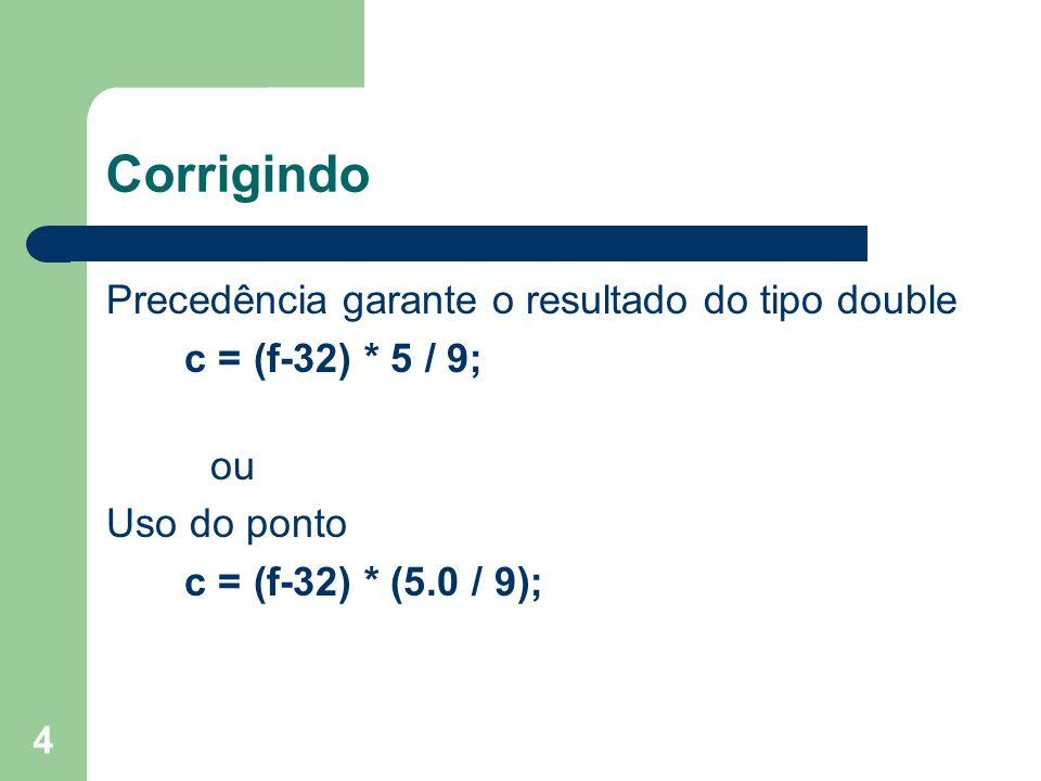 4 Corrigindo Precedência garante o resultado do tipo double c = (f-32) * 5 / 9; ou Uso do ponto c = (f-32) * (5.0 / 9);