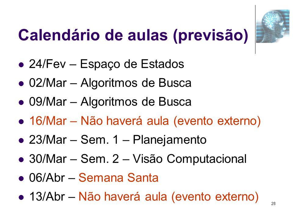 Calendário de aulas (previsão) 24/Fev – Espaço de Estados 02/Mar – Algoritmos de Busca 09/Mar – Algoritmos de Busca 16/Mar – Não haverá aula (evento e