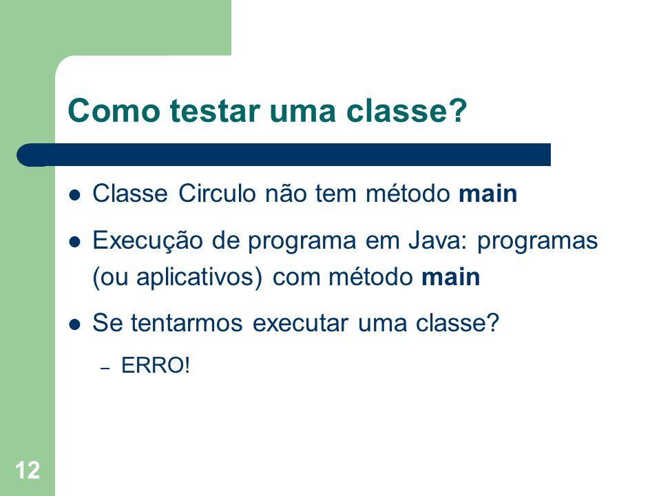 12 Como testar uma classe? Classe Circulo não tem método main Execução de programa em Java: programas (ou aplicativos) com método main Se tentarmos ex
