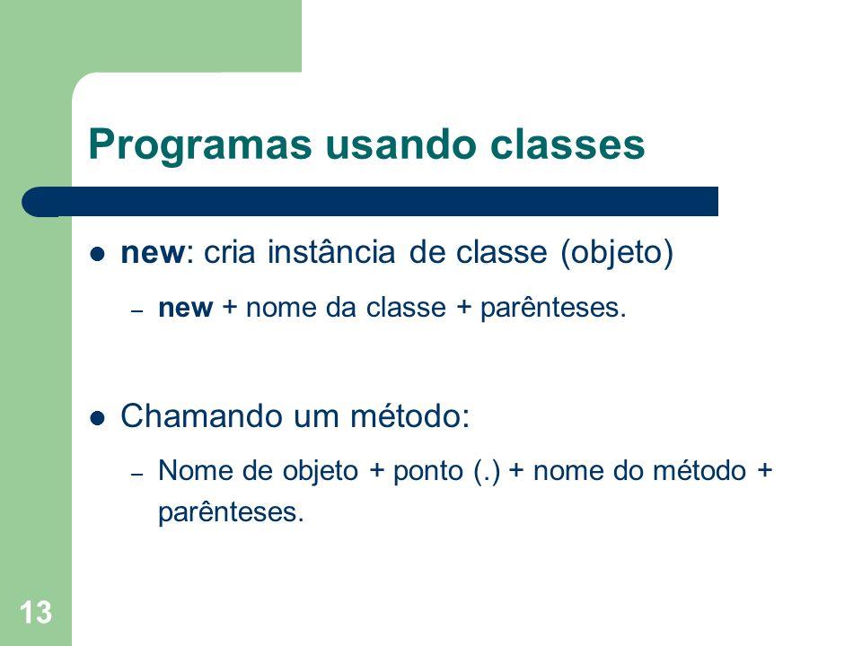 13 Programas usando classes new: cria instância de classe (objeto) – new + nome da classe + parênteses. Chamando um método: – Nome de objeto + ponto (