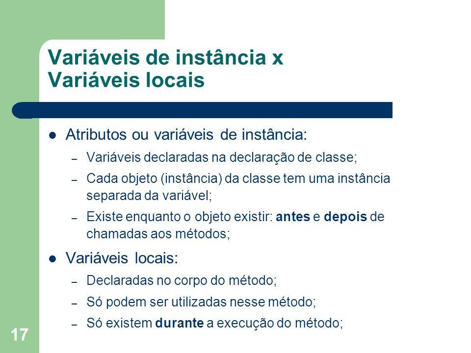 17 Variáveis de instância x Variáveis locais Atributos ou variáveis de instância: – Variáveis declaradas na declaração de classe; – Cada objeto (instâ