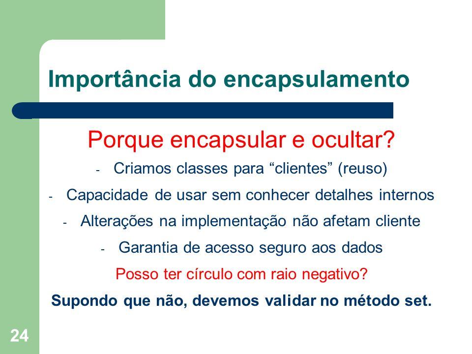 24 Importância do encapsulamento Porque encapsular e ocultar? - Criamos classes para clientes (reuso) - Capacidade de usar sem conhecer detalhes inter