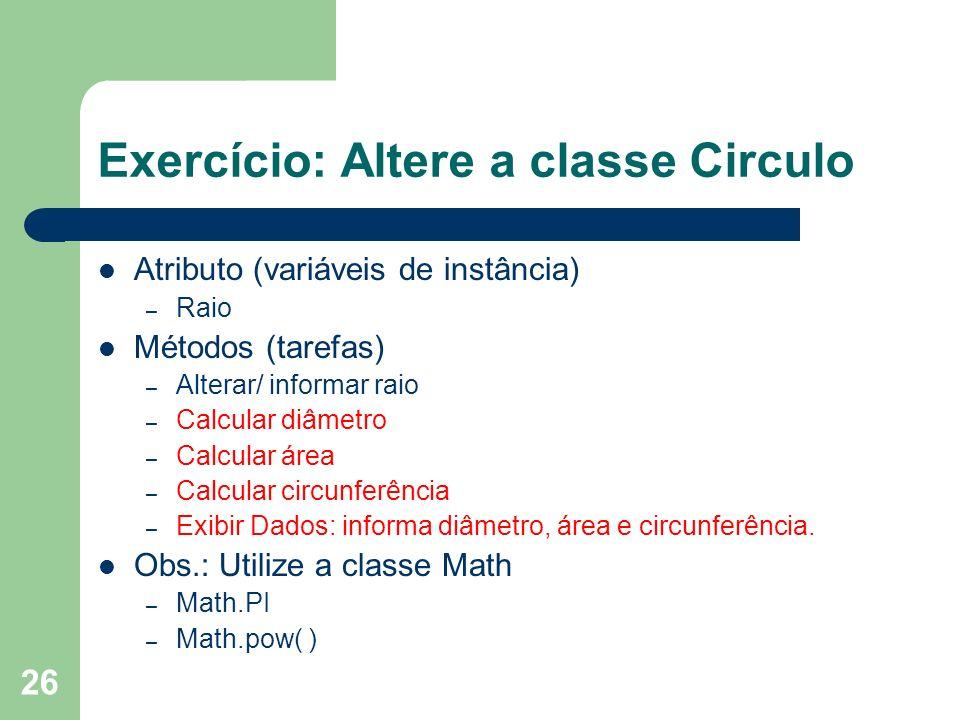 26 Exercício: Altere a classe Circulo Atributo (variáveis de instância) – Raio Métodos (tarefas) – Alterar/ informar raio – Calcular diâmetro – Calcul