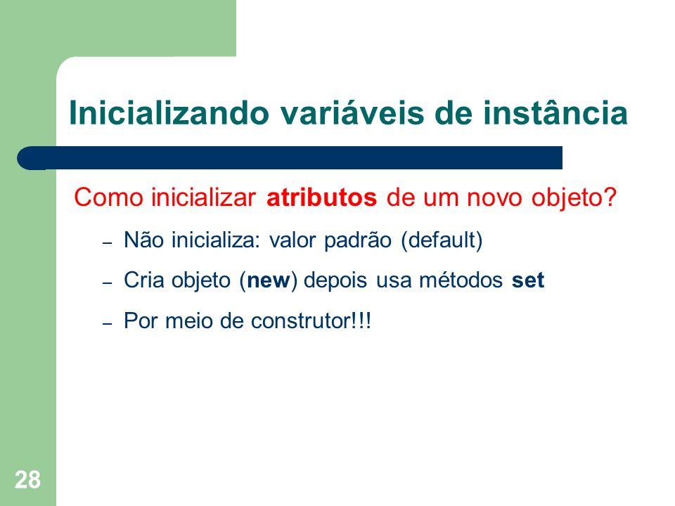 28 Inicializando variáveis de instância Como inicializar atributos de um novo objeto? – Não inicializa: valor padrão (default) – Cria objeto (new) dep