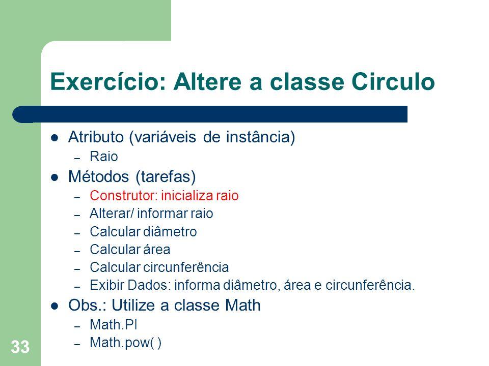 33 Exercício: Altere a classe Circulo Atributo (variáveis de instância) – Raio Métodos (tarefas) – Construtor: inicializa raio – Alterar/ informar rai