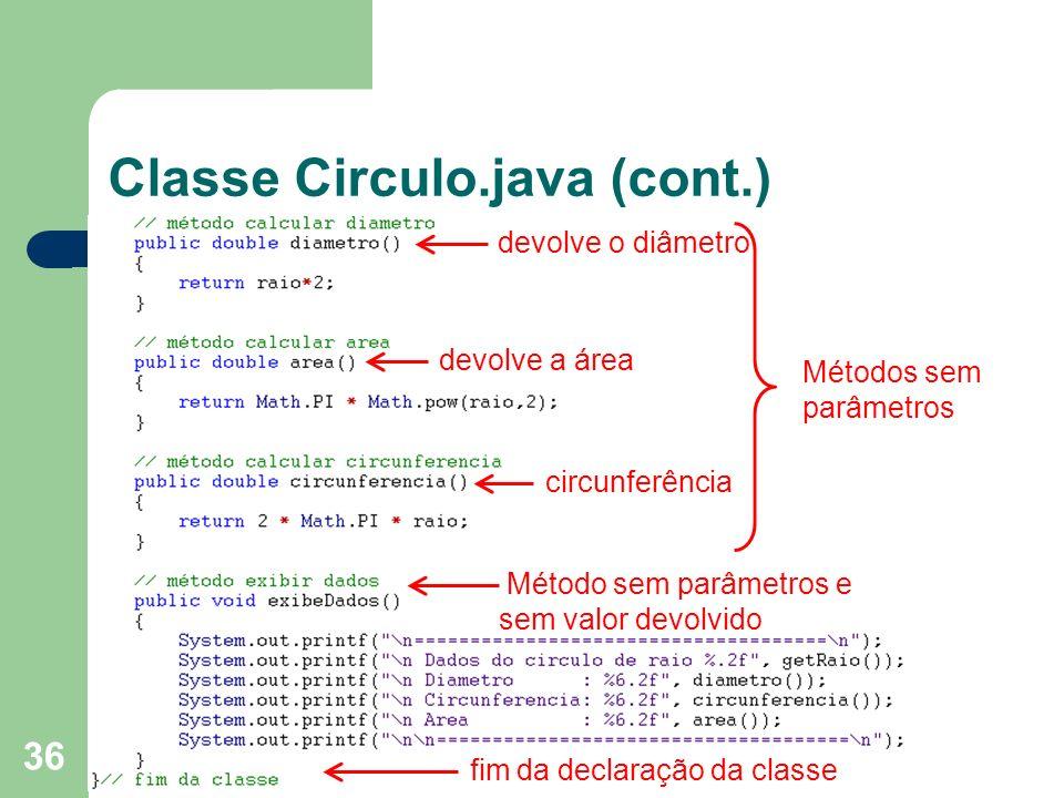 36 Classe Circulo.java (cont.) devolve o diâmetro circunferência Método sem parâmetros e sem valor devolvido devolve a área Métodos sem parâmetros fim