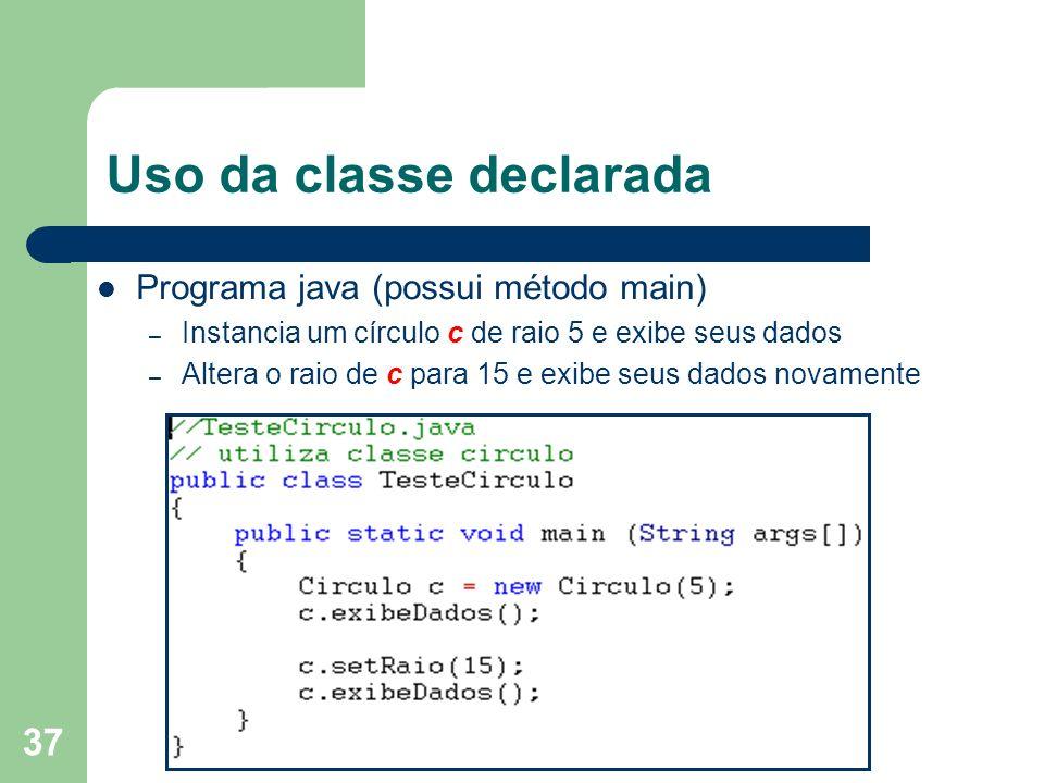 37 Uso da classe declarada Programa java (possui método main) – Instancia um círculo c de raio 5 e exibe seus dados – Altera o raio de c para 15 e exi