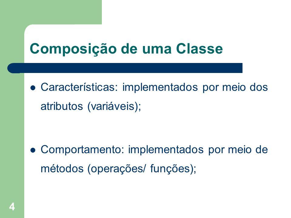 4 Composição de uma Classe Características: implementados por meio dos atributos (variáveis); Comportamento: implementados por meio de métodos (operaç