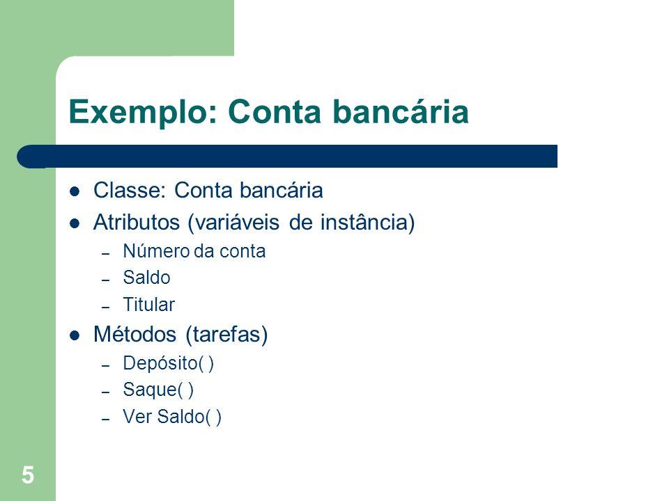 5 Exemplo: Conta bancária Classe: Conta bancária Atributos (variáveis de instância) – Número da conta – Saldo – Titular Métodos (tarefas) – Depósito(
