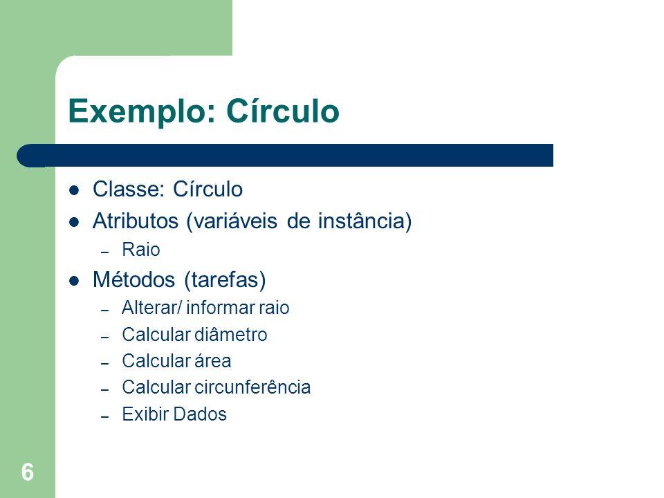 6 Exemplo: Círculo Classe: Círculo Atributos (variáveis de instância) – Raio Métodos (tarefas) – Alterar/ informar raio – Calcular diâmetro – Calcular
