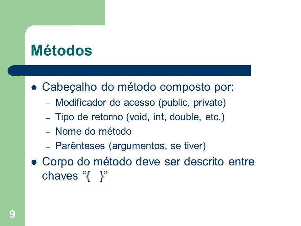 9 Métodos Cabeçalho do método composto por: – Modificador de acesso (public, private) – Tipo de retorno (void, int, double, etc.) – Nome do método – P