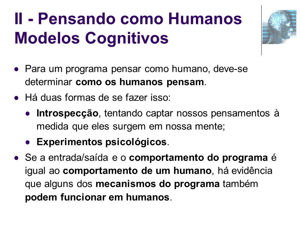 II - Pensando como Humanos Modelos Cognitivos Para um programa pensar como humano, deve-se determinar como os humanos pensam. Há duas formas de se faz