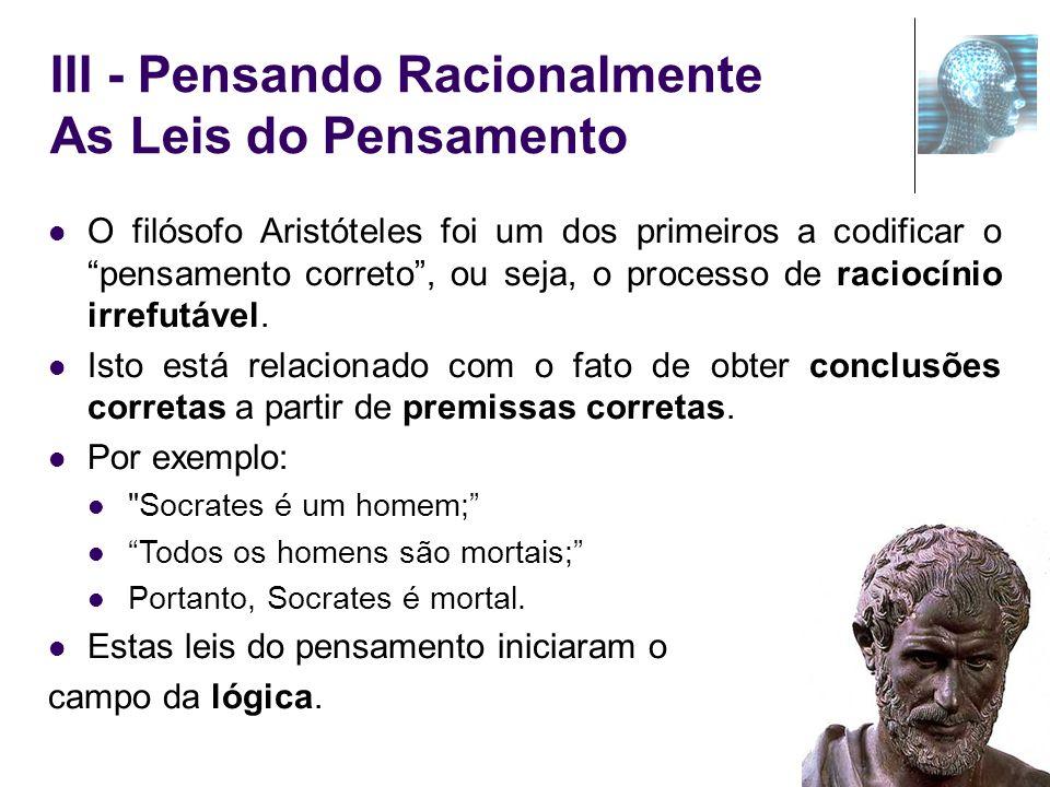 III - Pensando Racionalmente As Leis do Pensamento O filósofo Aristóteles foi um dos primeiros a codificar o pensamento correto, ou seja, o processo d