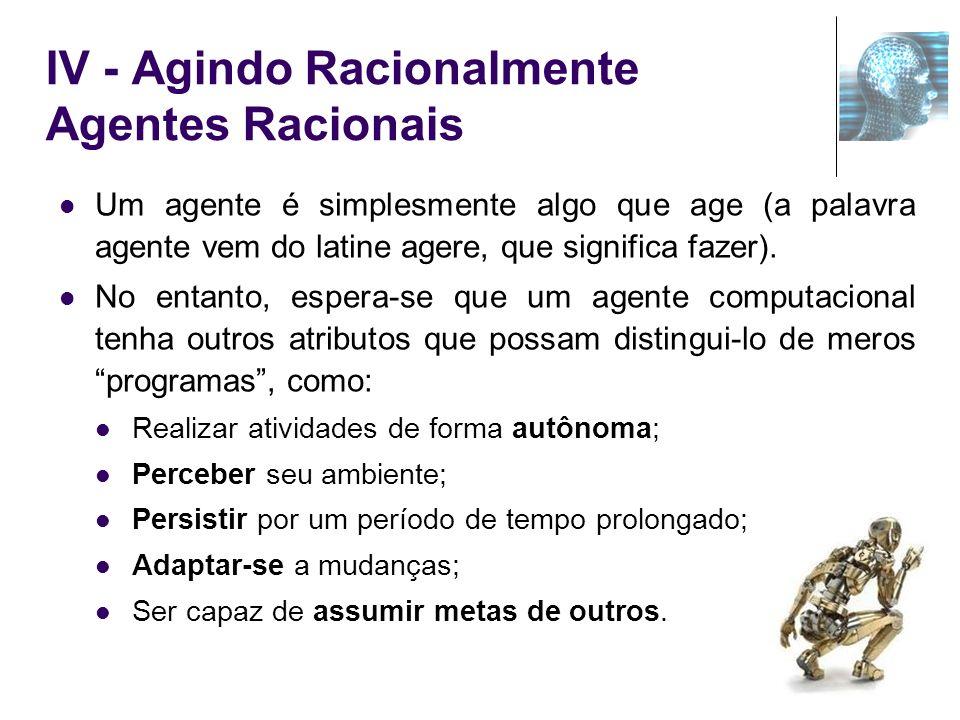 IV - Agindo Racionalmente Agentes Racionais Um agente é simplesmente algo que age (a palavra agente vem do latine agere, que significa fazer). No enta