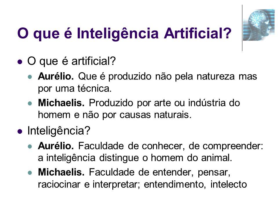 O que é Inteligência Artificial? O que é artificial? Aurélio. Que é produzido não pela natureza mas por uma técnica. Michaelis. Produzido por arte ou