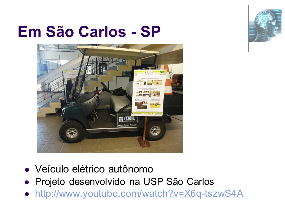 Em São Carlos - SP Veículo elétrico autônomo Projeto desenvolvido na USP São Carlos http://www.youtube.com/watch?v=X6q-tszwS4A