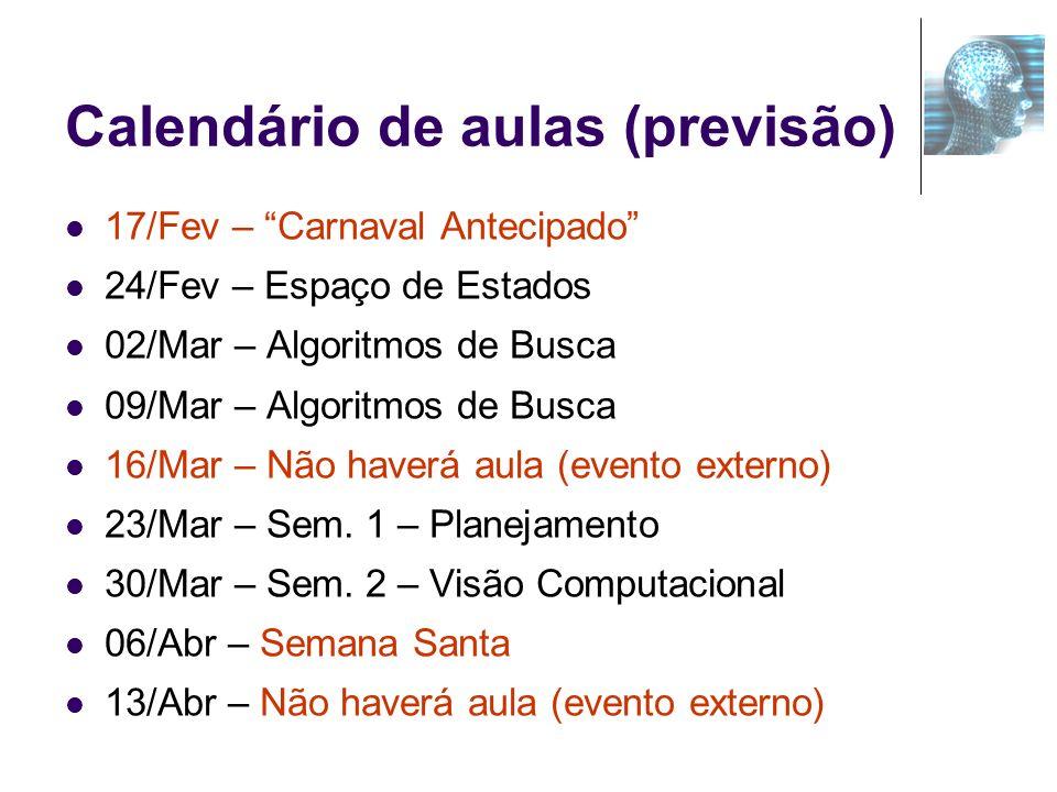 Calendário de aulas (previsão) 17/Fev – Carnaval Antecipado 24/Fev – Espaço de Estados 02/Mar – Algoritmos de Busca 09/Mar – Algoritmos de Busca 16/Ma