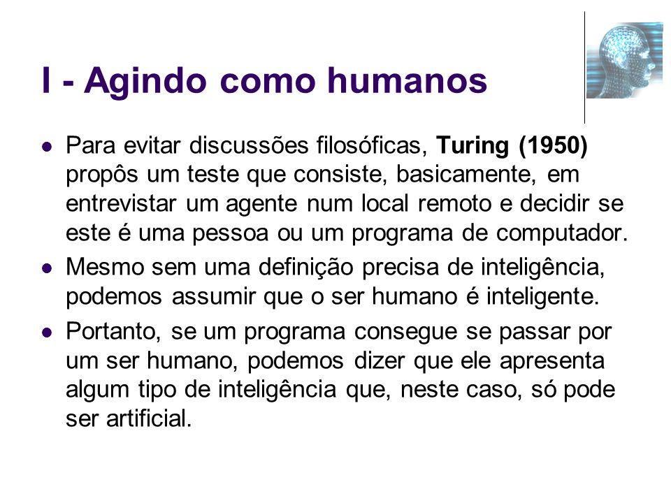 I - Agindo como humanos Para evitar discussões filosóficas, Turing (1950) propôs um teste que consiste, basicamente, em entrevistar um agente num loca