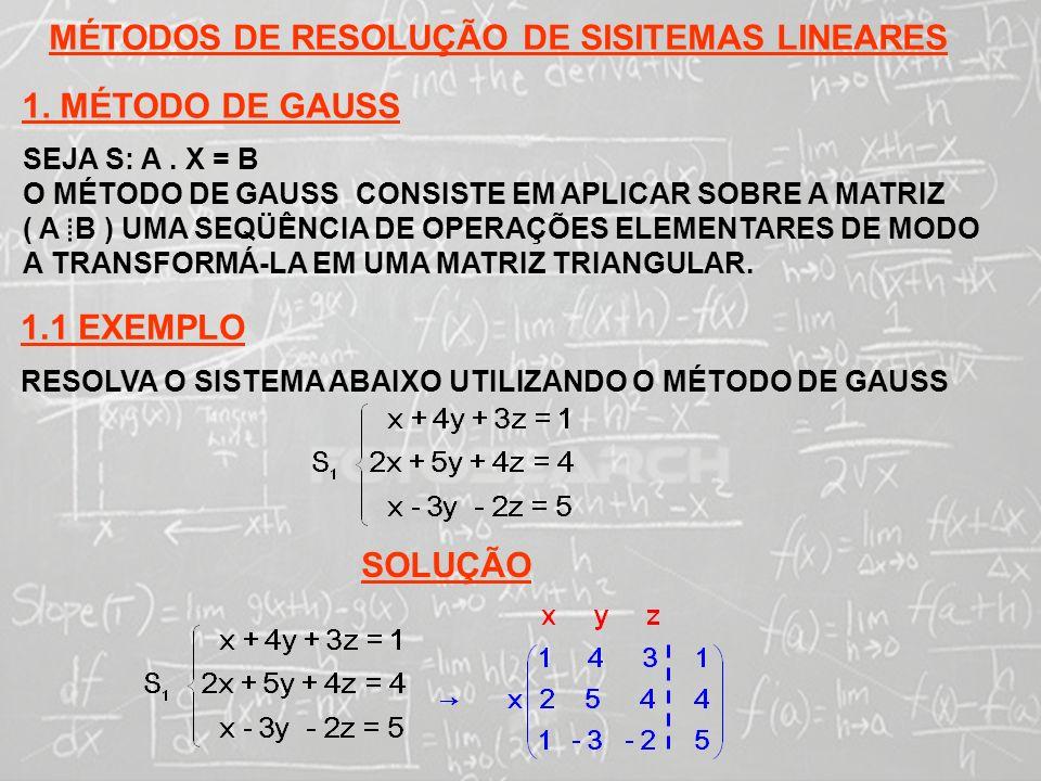 SISTEMAS LINEARES ( 1ª AULA) MÉTODOS DE RESOLUÇÃO DE SISITEMAS LINEARES 1. MÉTODO DE GAUSS SEJA S: A. X = B O MÉTODO DE GAUSS CONSISTE EM APLICAR SOBR