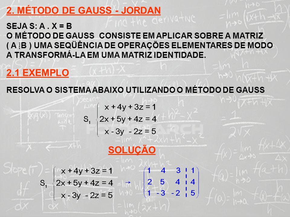 SISTEMAS LINEARES ( 1ª AULA) 2. MÉTODO DE GAUSS - JORDAN SEJA S: A. X = B O MÉTODO DE GAUSS CONSISTE EM APLICAR SOBRE A MATRIZ ( A B ) UMA SEQÜÊNCIA D
