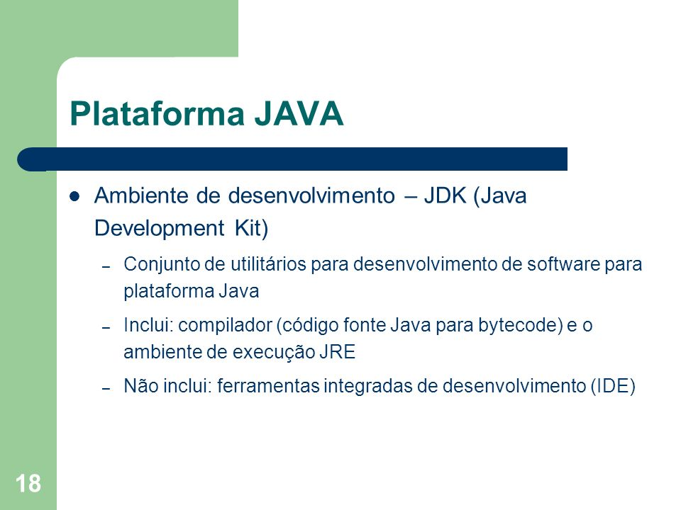 18 Plataforma JAVA Ambiente de desenvolvimento – JDK (Java Development Kit) – Conjunto de utilitários para desenvolvimento de software para plataforma