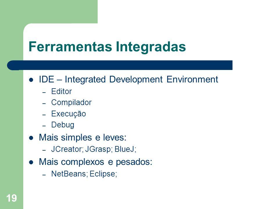 19 Ferramentas Integradas IDE – Integrated Development Environment – Editor – Compilador – Execução – Debug Mais simples e leves: – JCreator; JGrasp;