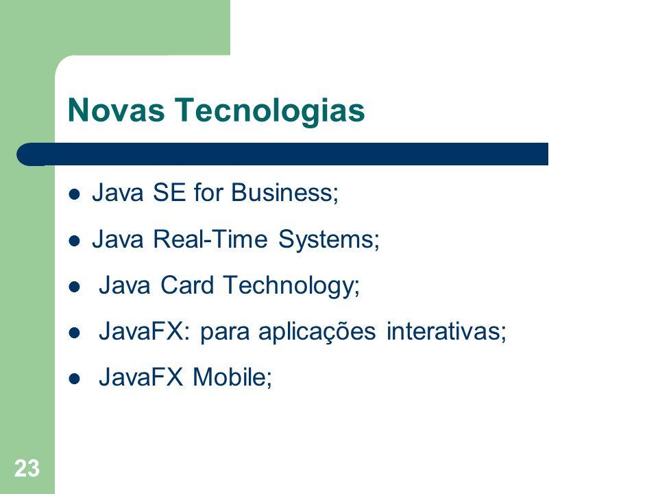 23 Novas Tecnologias Java SE for Business; Java Real-Time Systems; Java Card Technology; JavaFX: para aplicações interativas; JavaFX Mobile;