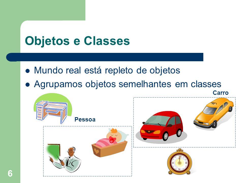 6 Objetos e Classes Mundo real está repleto de objetos Agrupamos objetos semelhantes em classes Pessoa Carro