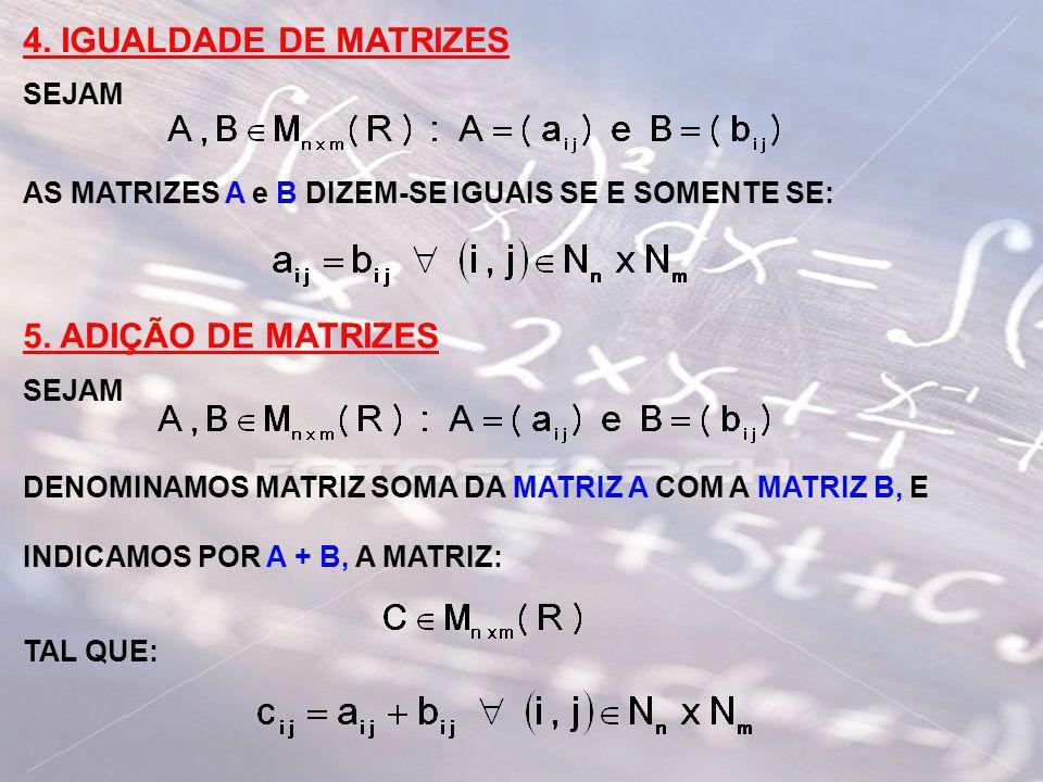 4. IGUALDADE DE MATRIZES SEJAM AS MATRIZES A e B DIZEM-SE IGUAIS SE E SOMENTE SE: 5. ADIÇÃO DE MATRIZES SEJAM DENOMINAMOS MATRIZ SOMA DA MATRIZ A COM