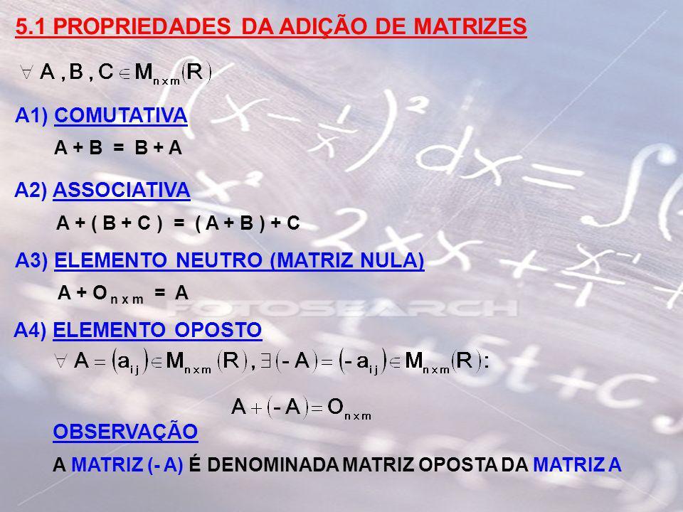5.1 PROPRIEDADES DA ADIÇÃO DE MATRIZES A1) COMUTATIVA A + B = B + A A2) ASSOCIATIVA A + ( B + C ) = ( A + B ) + C A3) ELEMENTO NEUTRO (MATRIZ NULA) A