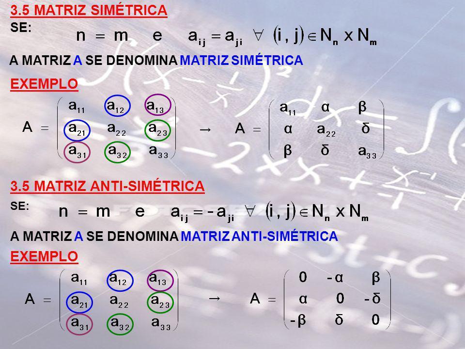 3.5 MATRIZ SIMÉTRICA SE: A MATRIZ A SE DENOMINA MATRIZ SIMÉTRICA EXEMPLO 3.5 MATRIZ ANTI-SIMÉTRICA SE: A MATRIZ A SE DENOMINA MATRIZ ANTI-SIMÉTRICA EX