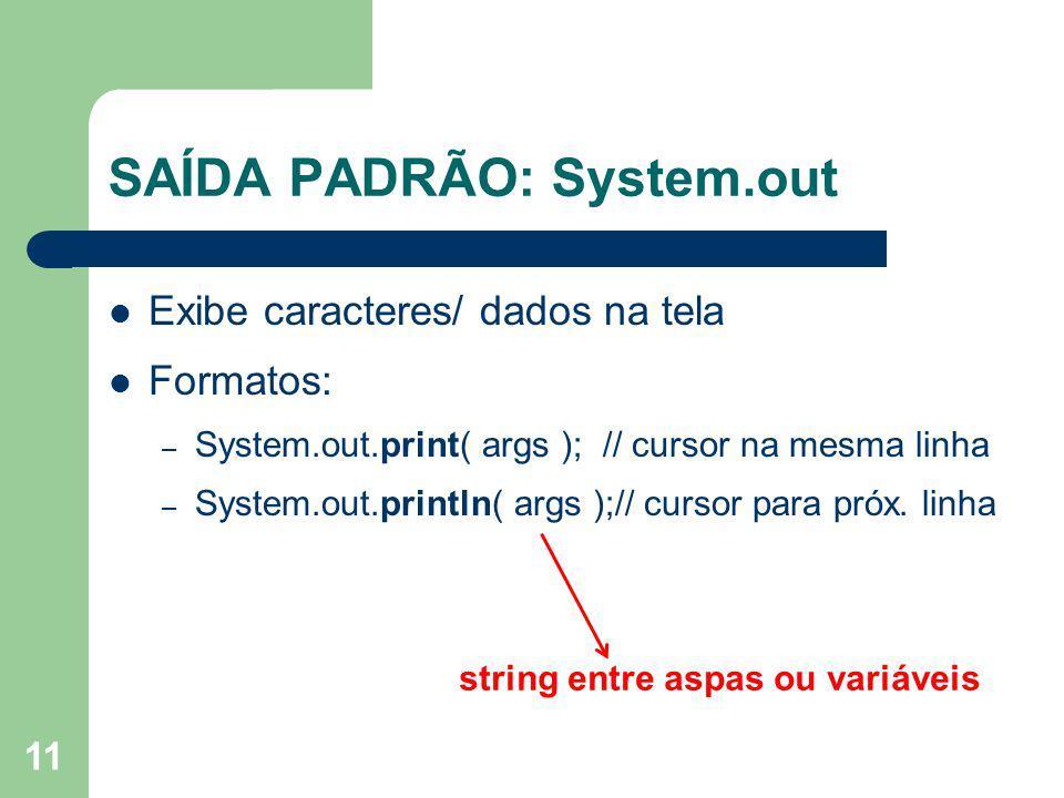 11 SAÍDA PADRÃO: System.out Exibe caracteres/ dados na tela Formatos: – System.out.print( args ); // cursor na mesma linha – System.out.println( args