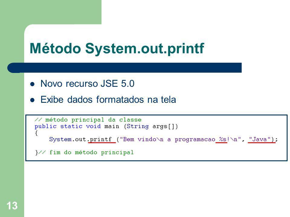 13 Método System.out.printf Novo recurso JSE 5.0 Exibe dados formatados na tela