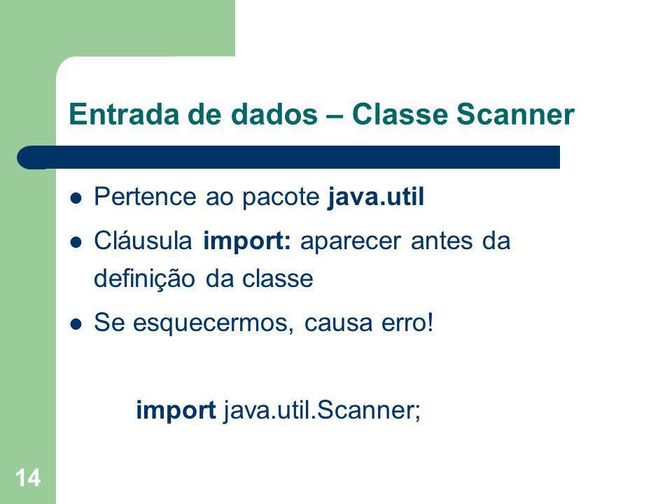 14 Entrada de dados – Classe Scanner Pertence ao pacote java.util Cláusula import: aparecer antes da definição da classe Se esquecermos, causa erro! i