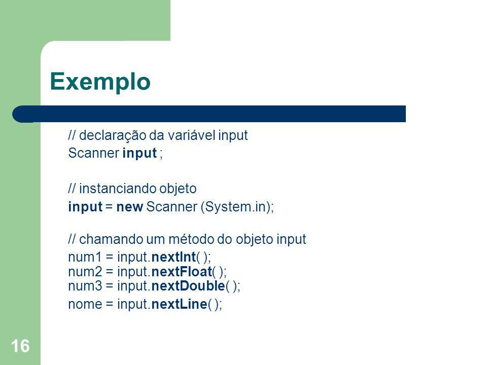 16 Exemplo // declaração da variável input Scanner input ; // instanciando objeto input = new Scanner (System.in); // chamando um método do objeto inp
