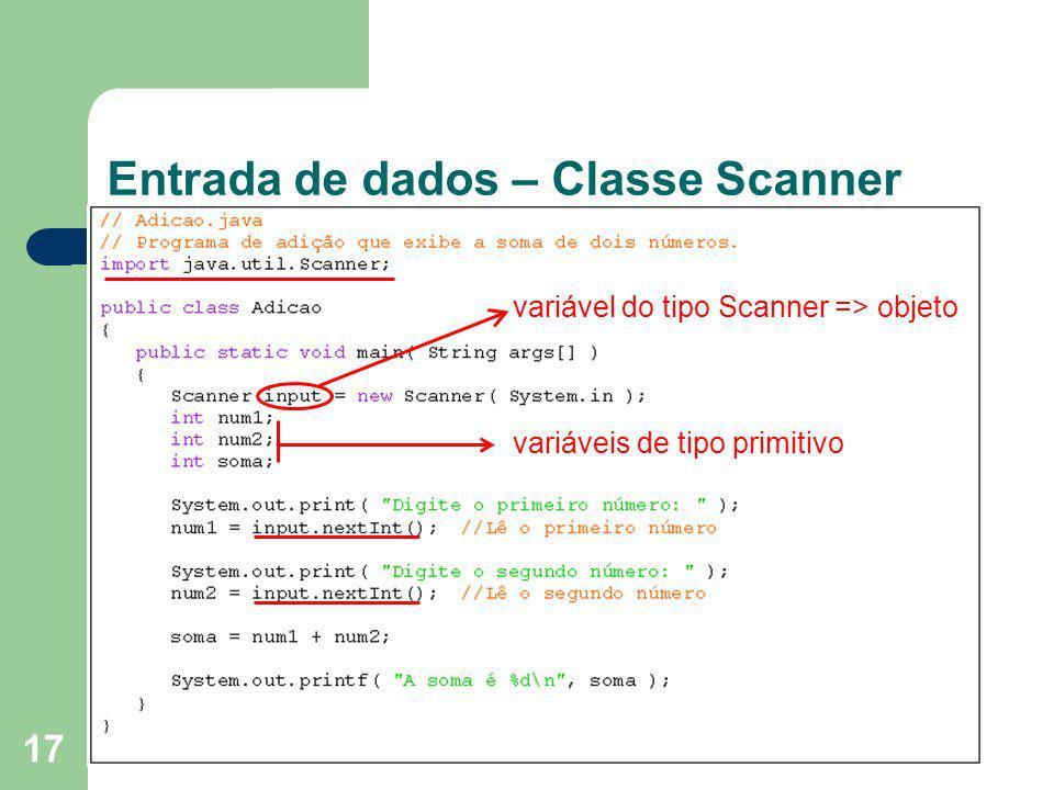 17 Entrada de dados – Classe Scanner variável do tipo Scanner => objeto variáveis de tipo primitivo