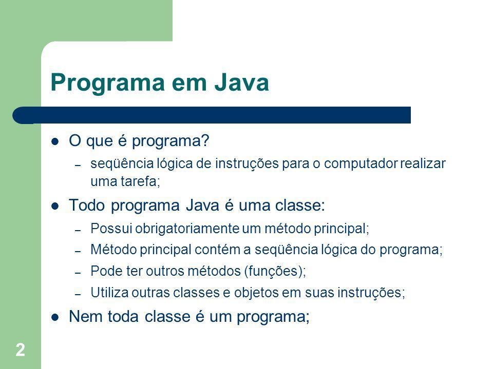 2 Programa em Java O que é programa? – seqüência lógica de instruções para o computador realizar uma tarefa; Todo programa Java é uma classe: – Possui