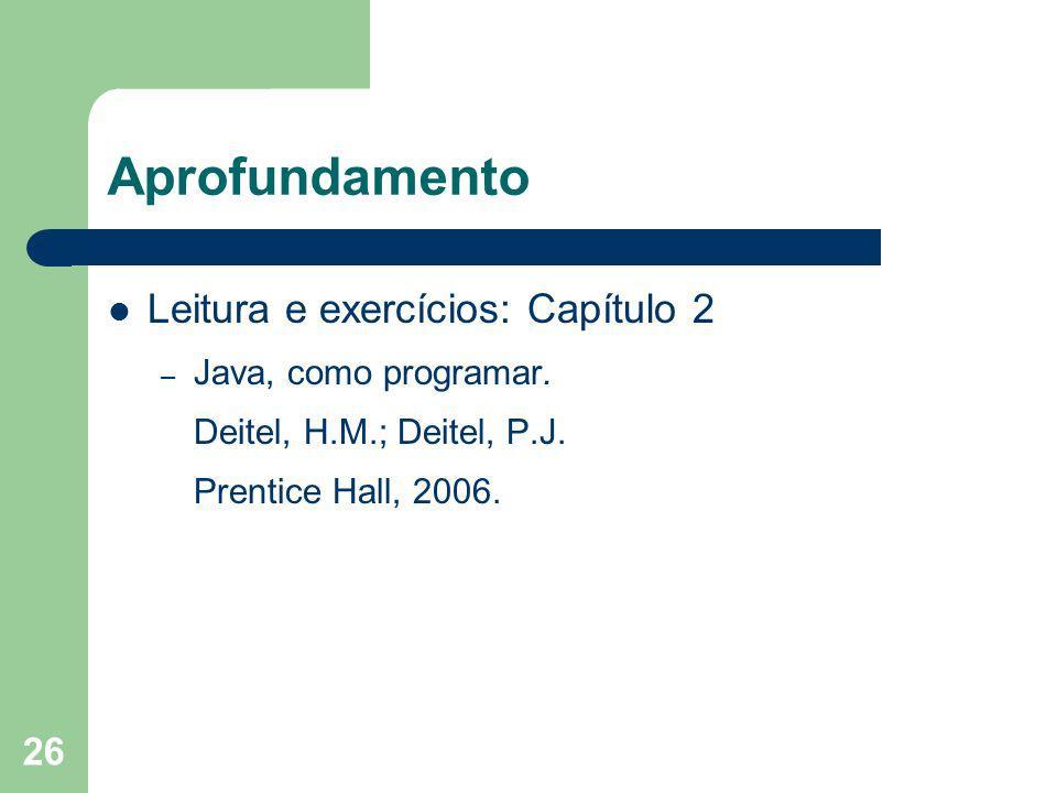 26 Aprofundamento Leitura e exercícios: Capítulo 2 – Java, como programar. Deitel, H.M.; Deitel, P.J. Prentice Hall, 2006.