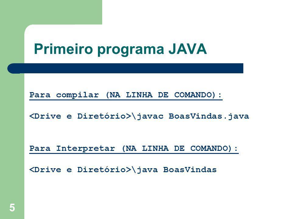 5 Primeiro programa JAVA Para compilar (NA LINHA DE COMANDO): \javac BoasVindas.java Para Interpretar (NA LINHA DE COMANDO): \java BoasVindas