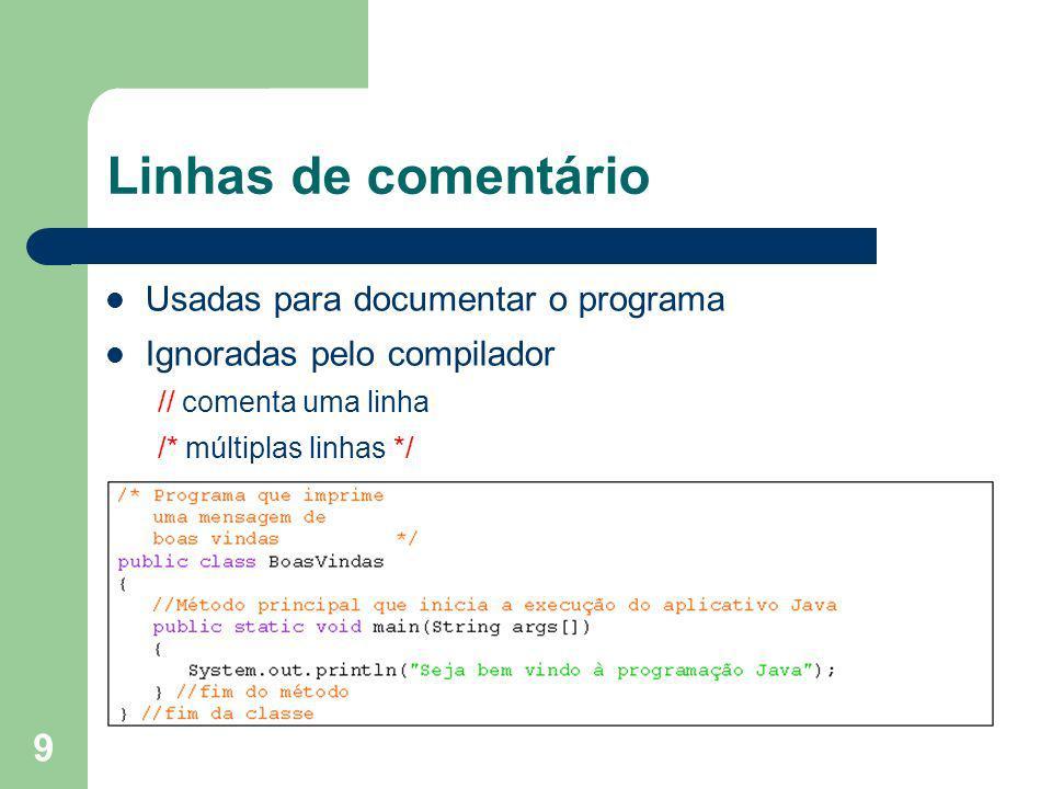9 Linhas de comentário Usadas para documentar o programa Ignoradas pelo compilador // comenta uma linha /* múltiplas linhas */