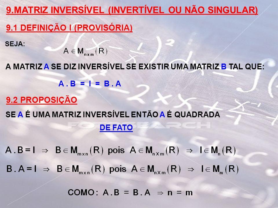 9.MATRIZ INVERSÍVEL (INVERTÍVEL OU NÃO SINGULAR) 9.1 DEFINIÇÃO I (PROVISÓRIA) SEJA: A MATRIZ A SE DIZ INVERSÍVEL SE EXISTIR UMA MATRIZ B TAL QUE: A. B