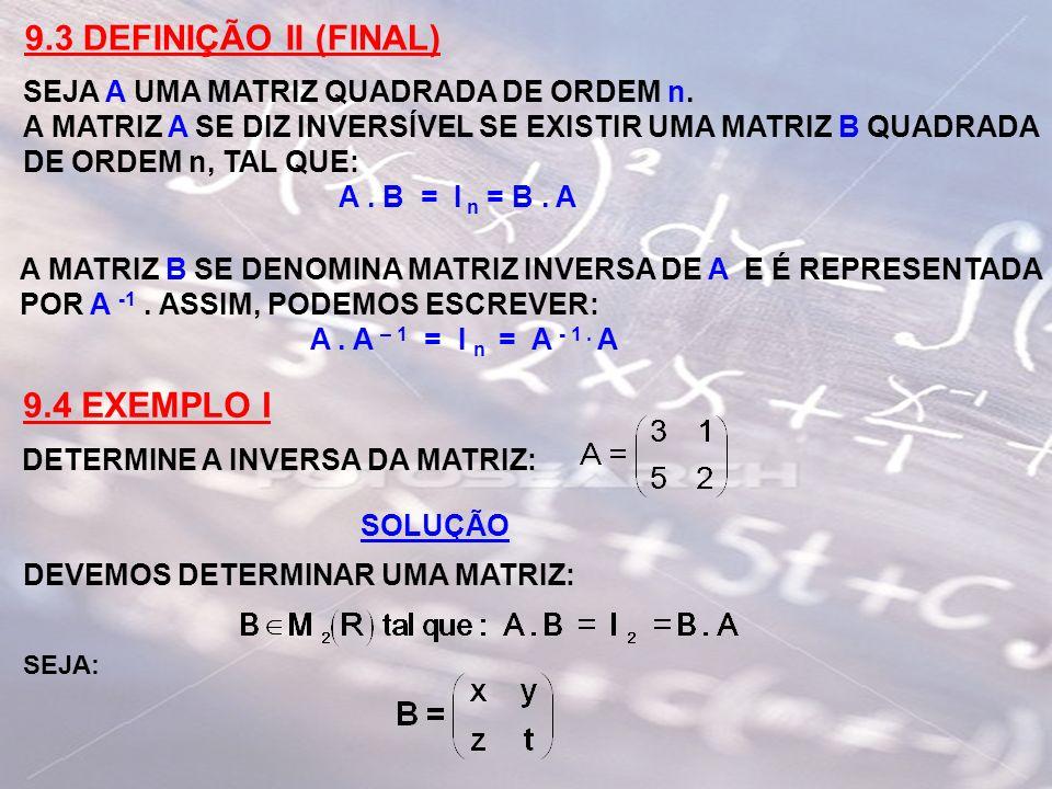 9.3 DEFINIÇÃO II (FINAL) SEJA A UMA MATRIZ QUADRADA DE ORDEM n. A MATRIZ A SE DIZ INVERSÍVEL SE EXISTIR UMA MATRIZ B QUADRADA DE ORDEM n, TAL QUE: A.