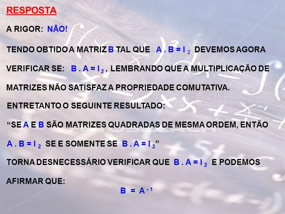 RESPOSTA A RIGOR: NÃO! TENDO OBTIDO A MATRIZ B TAL QUE A. B = I 2 DEVEMOS AGORA VERIFICAR SE: B. A = I 2, LEMBRANDO QUE A MULTIPLICAÇÃO DE MATRIZES NÃ