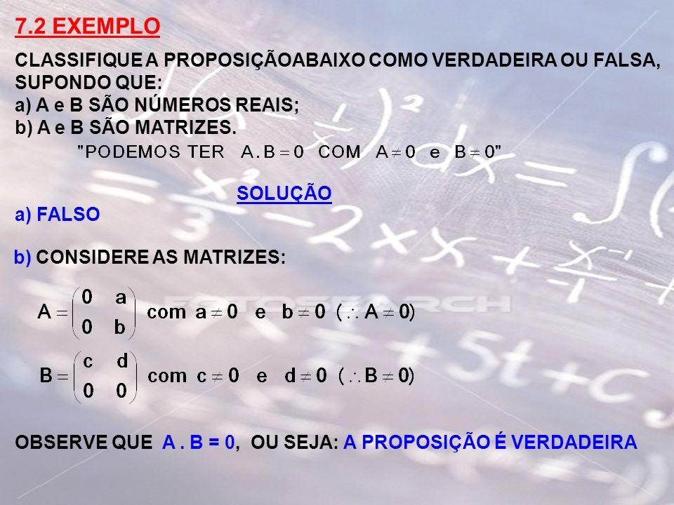 7.2 EXEMPLO CLASSIFIQUE A PROPOSIÇÃOABAIXO COMO VERDADEIRA OU FALSA, SUPONDO QUE: a) A e B SÃO NÚMEROS REAIS; b) A e B SÃO MATRIZES. SOLUÇÃO a) FALSO