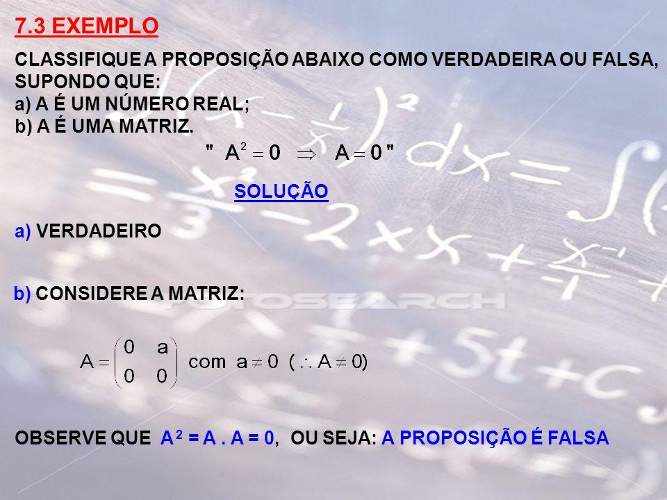 7.3 EXEMPLO CLASSIFIQUE A PROPOSIÇÃO ABAIXO COMO VERDADEIRA OU FALSA, SUPONDO QUE: a) A É UM NÚMERO REAL; b) A É UMA MATRIZ. SOLUÇÃO a) VERDADEIRO b)