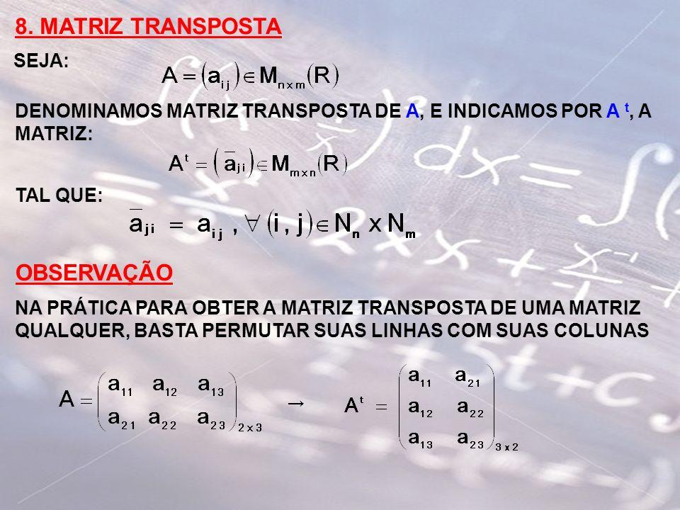 8. MATRIZ TRANSPOSTA SEJA: DENOMINAMOS MATRIZ TRANSPOSTA DE A, E INDICAMOS POR A t, A MATRIZ: TAL QUE: OBSERVAÇÃO NA PRÁTICA PARA OBTER A MATRIZ TRANS