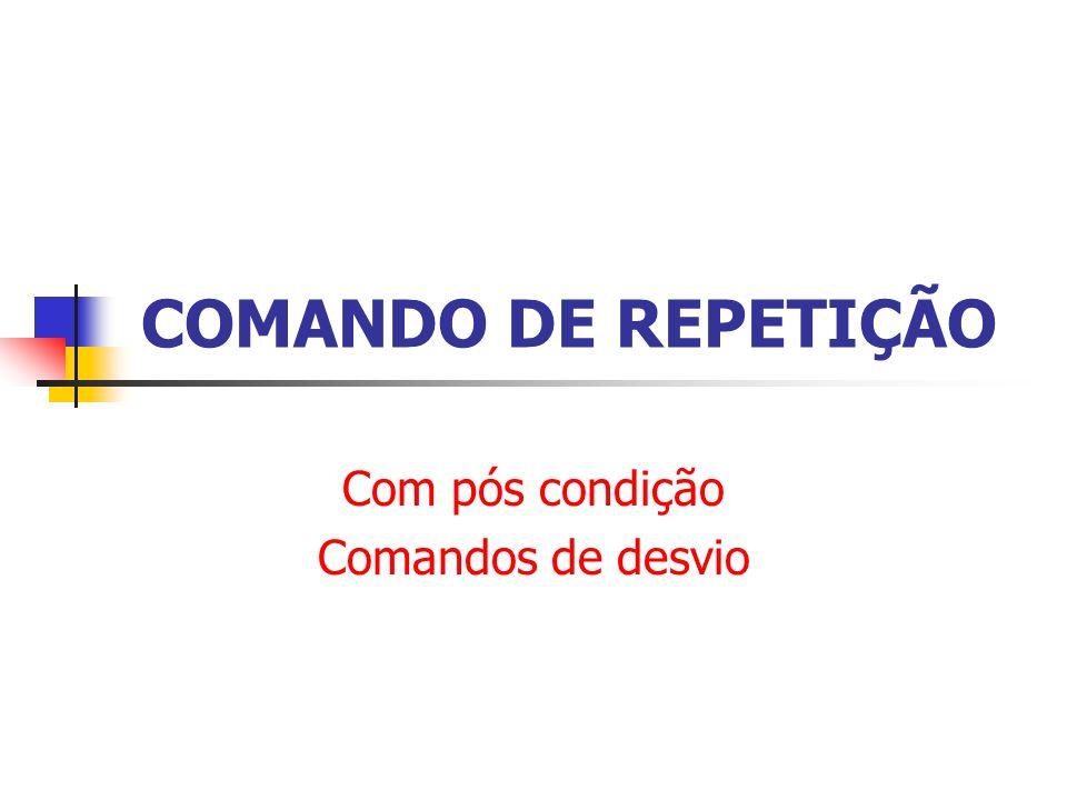 COMANDO DE REPETIÇÃO Com pós condição Comandos de desvio